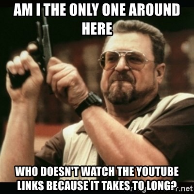 am i the only one around here - Am I the only one around here Who doesn't Watch the YouTube links because it takes to long?