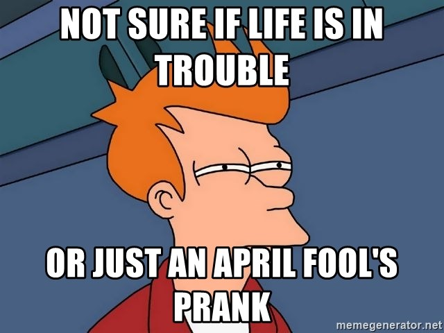 Futurama Fry - Not sure if life is in trouble or just an april fool's prank
