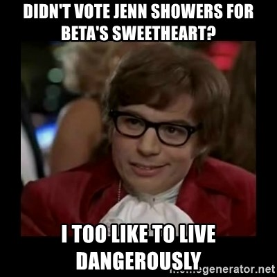 Dangerously Austin Powers - Didn't vote jenn showers for beta's sweetheart? I too like to live dangerously