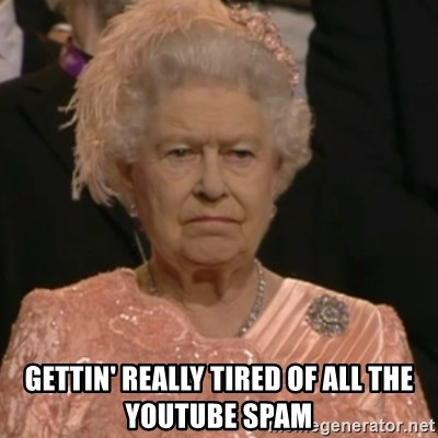 Queen Elizabeth Is Not Impressed  -  GettiN' REALLY TIRED OF ALL THE YOUTUBE SPAM