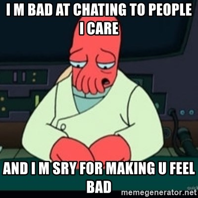 Sad Zoidberg - I M BAD AT CHATING TO PEOPLE I CARE And i M SRY for making u feel bad