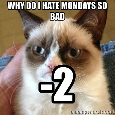 Grumpy Cat  - Why do i hate Mondays so bad -2