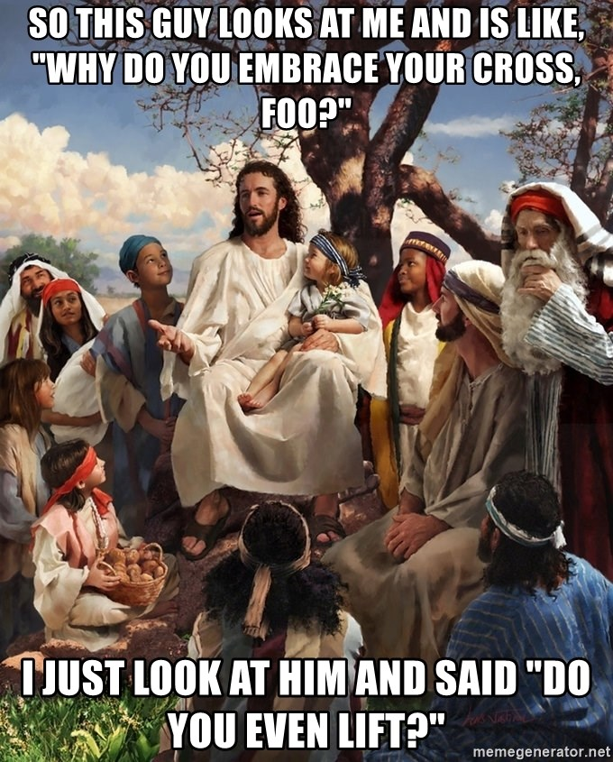 """storytime jesus - So this guy looks at me and is like, """"Why do you embrace your cross, foo?"""" I just look at him and said """"Do you even lift?"""""""