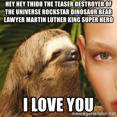 Whisper Sloth - hey hey Thido The Teaser Destroyer of the Universe rockstar dinosaur bear lawyer Martin Luther King super hero i love you