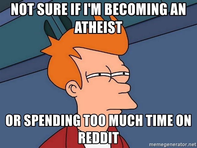 Futurama Fry - Not sure if I'm becoming an atheist or spending too much time on reddit