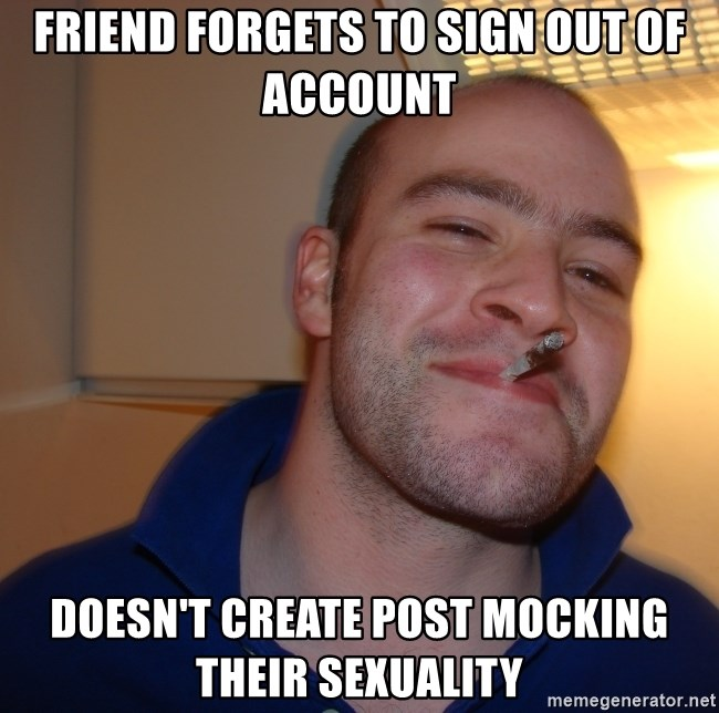 Good Guy Greg - friend forgets to sign out of account doesn't create post mocking their sexuality