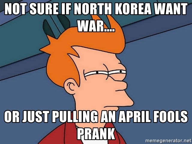 Futurama Fry - NOT SURE IF NORTH KOREA WANT WAR.... OR JUST PULLING AN APRIL FOOLS PRANK