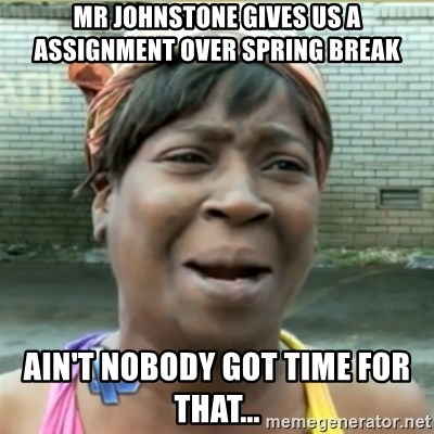 Ain't Nobody got time fo that - Mr johNstone gives us a assignment oVer spring Break Ain't nobody got time for that...