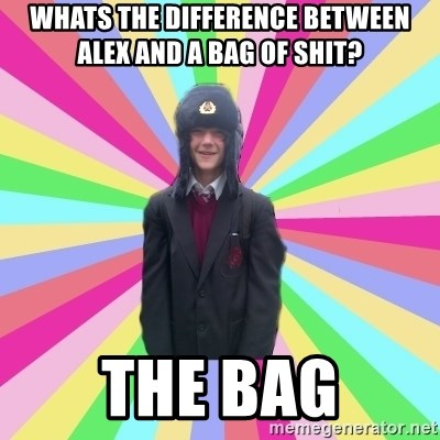 gayMunday - whats the difference between alex and a bag of shit? the bag