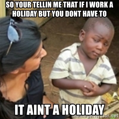Skeptical african kid  - So your tellin me that if i work a holiday but you dont have to it aint a holiday