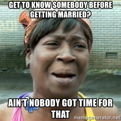 Ain't Nobody got time fo that - get to know somebody before getting married? ain't nobody got time for that