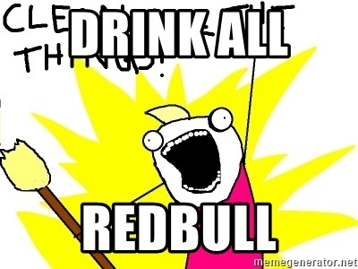 clean all the things - Drink all  redbull
