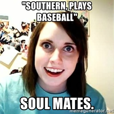 "Overly Attached Girlfriend 2 - ""Southern, plays  baseball"" SOUL MATES."