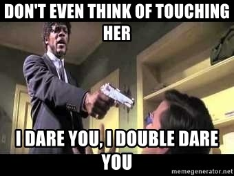 Say what again - don't even think of touching her i dare you, i double dare you
