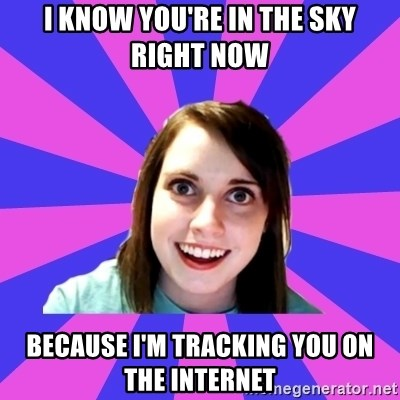 I Know You Re In The Sky Right Now Because I M Tracking You On The Internet Over Attached Girlfriend Meme Generator