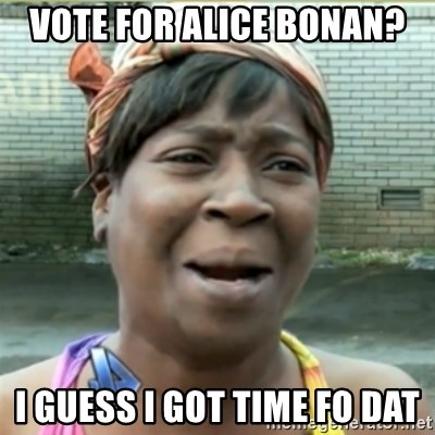 Ain't Nobody got time fo that - Vote for Alice Bonan? I guess I got time fo dat