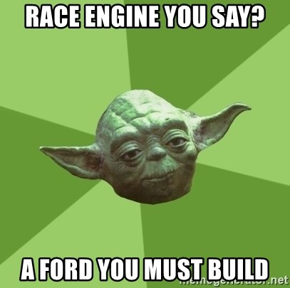 Advice Yoda Gives - race engine you say? a ford you must build
