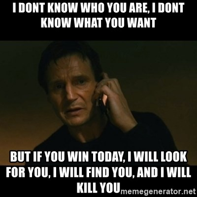 liam neeson taken - i dont know who you are, i dont know what you want but if you win today, i will look for you, i will find you, and i will kill you