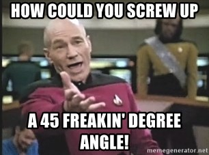 Captain Picard - how could you screw up a 45 freakin' degree angle!