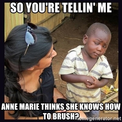 Skeptical third-world kid - so you're tellin' me anne marie thinks she knows how to brush?