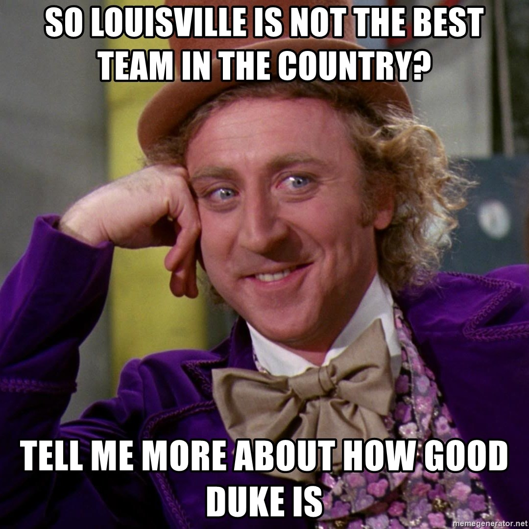 Willy Wonka - SO LOUISVILLE IS NOT THE BEST TEAM in the country? TELL ME MORE ABOUT HOW GOOD DUKE IS