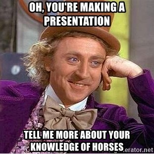 Willy Wonka - Oh, you're making a presentation Tell me more about your knowledge of horses