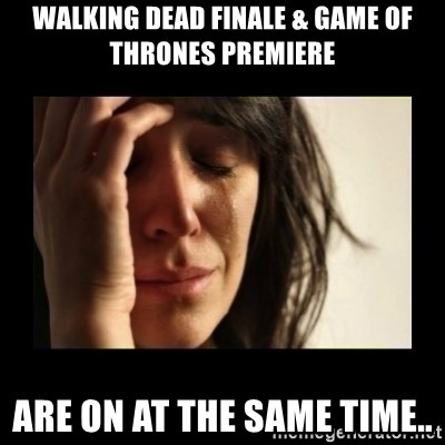 todays problem crying woman - Walking dead finale & game of thrones premiere are on at the same time..