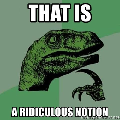 Philosoraptor - That is a ridiculous notion