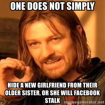 One Does Not Simply - one does not simply hide a new girlfriend from their older sister, or she will facebook stalk