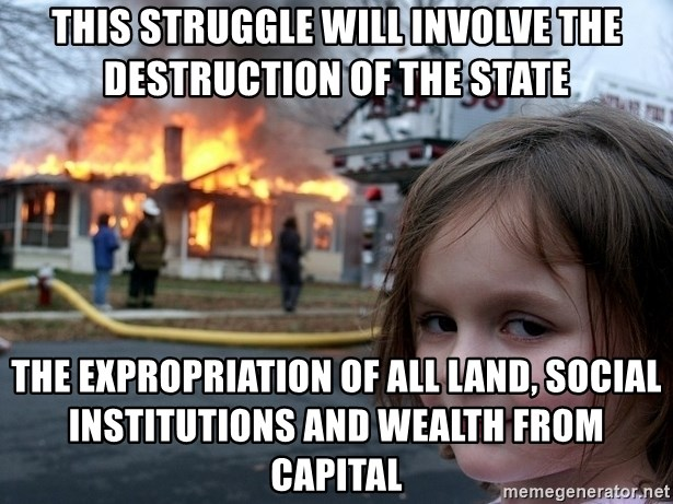 Disaster Girl - This struggle will involve the destruction of the state the expropriation of all land, social institutions and wealth from capital