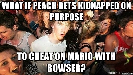 -Sudden Clarity Clarence - What if peach gets kidnapped on purpose to cheat on mario with bowser?