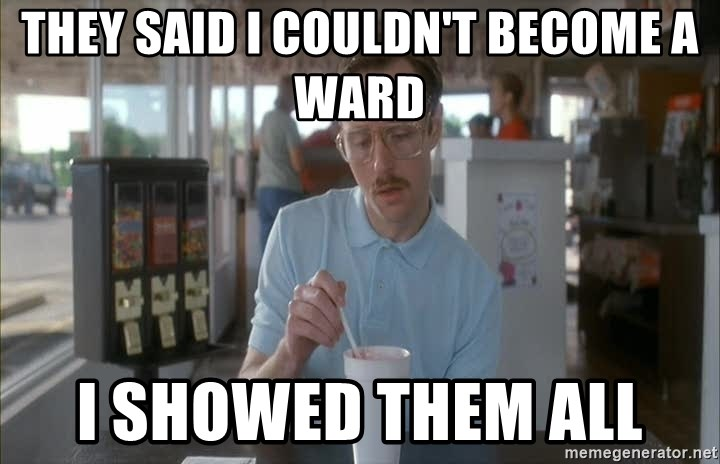 so i guess you could say things are getting pretty serious - they said i couldn't become a ward I showed them all