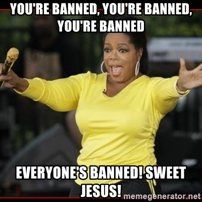 Overly-Excited Oprah!!!  - YOU'RE BANNED, YOU'RE BANNED, YOU'RE BANNED EVERYONE'S BANNED! SWEET JESUS!