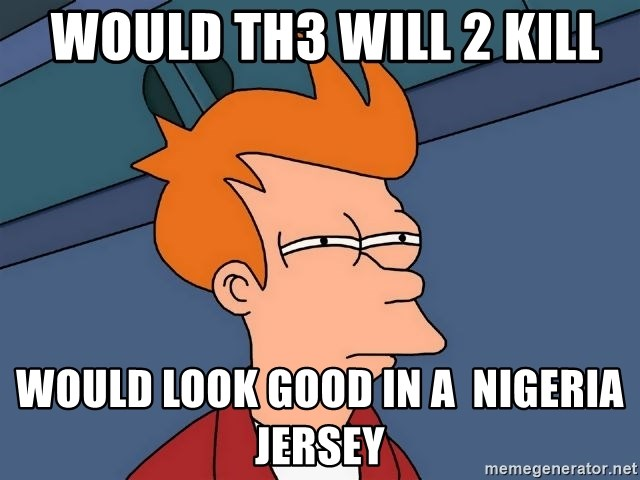 Futurama Fry -  would Th3 will 2 kill would look good in a  nigeria jersey