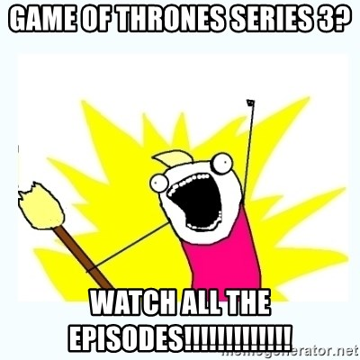 All the things - game of thrones series 3? watch all the episodes!!!!!!!!!!!!!