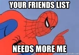 Spiderman - your friends list needs more me
