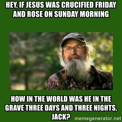 Si Robertson - Hey, If Jesus Was Crucified Friday and rose on Sunday morning How in the world was he in the grave three days and three nights, Jack?