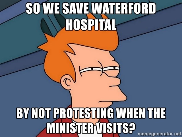 Futurama Fry - So we save Waterford Hospital By Not Protesting When The Minister Visits?