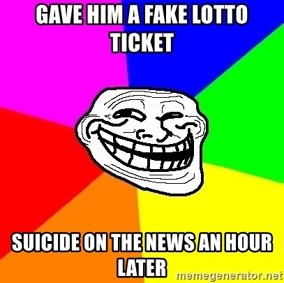 Trollface - Gave him a fake lotto ticket Suicide on the news an hour later