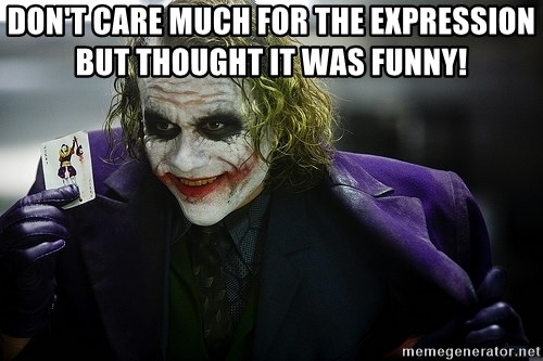 joker - Don't care much for the expression but thought it was funny!
