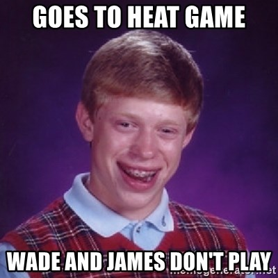 Bad Luck Brian - goes to heat game wade and james don't play