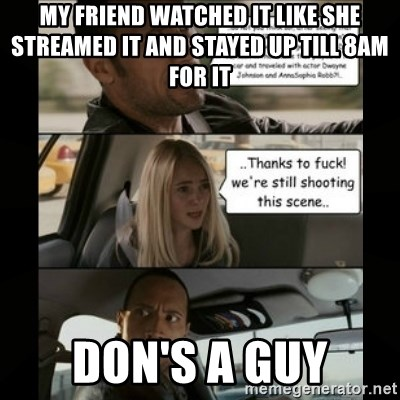 The Rock Driving Meme - my friend watched it like she streamed it and stayed up till 8am for it dON'S A GUY