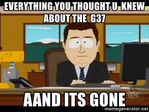 Aand Its Gone - everything you thought u  knew about the  g37 Aand Its Gone