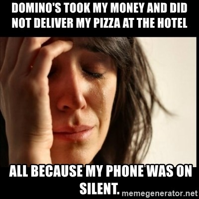 First World Problems - Domino's took my money and did not deliver my pizza at the hotel  ALL BECAUSE my phone was on silent.