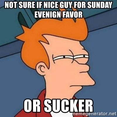 Not sure if troll - Not sure if nice guy for sunday evenign favor or sucker