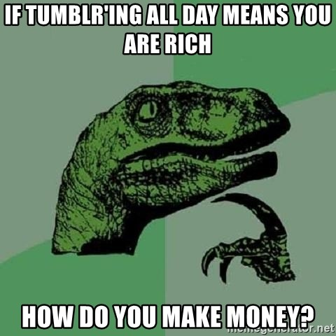 Philosoraptor - IF TUMBLR'ing all day means you are rich how do you make money?