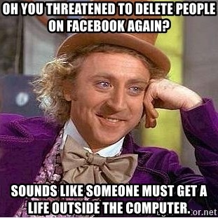 Willy Wonka - oh you threatened to delete people on facebook again? Sounds like someone must get a life outside the computer.