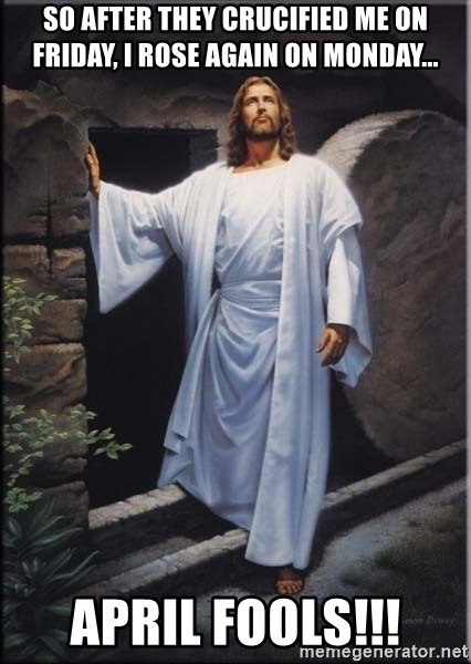 Hell Yeah Jesus - so after they crucified me on friday, i rose again on monday... April fools!!!