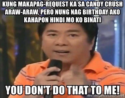 willie revillame you dont do that to me - KUNG MAKAPAG-REQUEST KA SA CANDY CRUSH ARAW-ARAW, PERO NUNG NAG BIRTHDAY AKO KAHAPON HINDI MO KO BINATI YOU DON'T DO THAT TO ME!