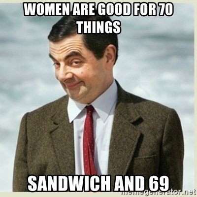 MR bean - Women are good for 70 things Sandwich and 69